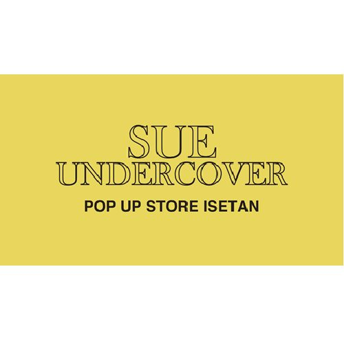 【SueUNDERCOVER】 POP UP STORE OPEN !!